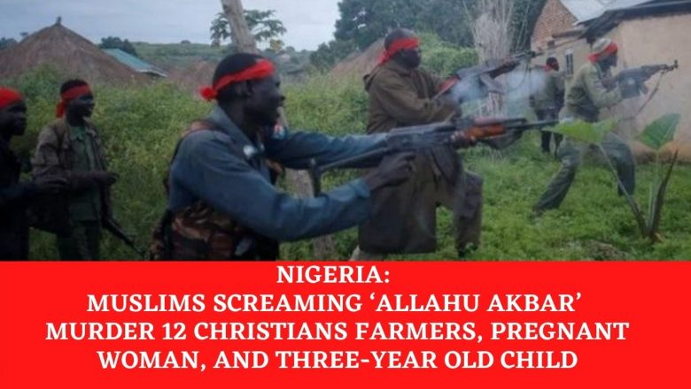 Nigeria-Muslims Screaming Alla-hu-Akbar Murder 12 Christian Farmers, Pregnant woman and Three Year Old Child